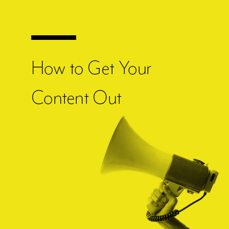 Hot to Get Your Content Out