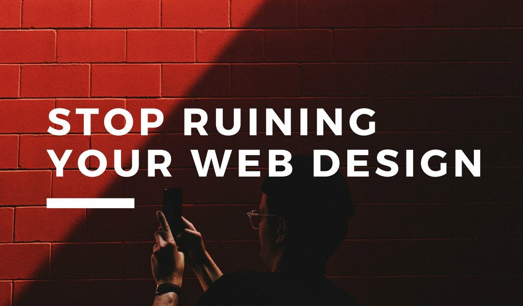 Stop Ruining Your Web Design